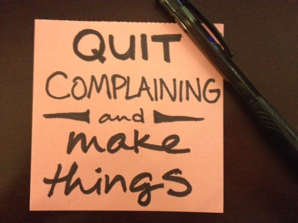 Quit complaining and make things.